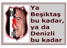 """""""Ya Beşiktaş bu kadar, ya da Denizli'den bu kadar"""""""