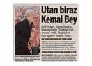 Utan biraz Kemal Bey, utan!..