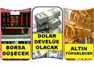Borsa düşecek altın çıkacak dolar develüe olacak