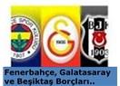 Fenerbahçe, Galatasaray ve Beşiktaş Borçları..