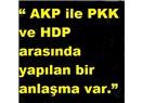 """""""AKP ile PKK ve HDP arasında yapılan bir anlaşma var."""""""