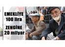 Emekliye 100 lira zengine 20 milyar!