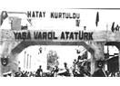 Hatay kurtuldu, yaşa varol Atatürk
