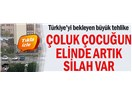 """""""Türkiye'yi Bekleyen Tehlike: Çoluk Çocuğun Elinde Artık Silah Var!.."""""""