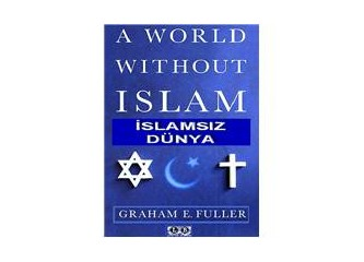 Graham Fuller ve İslamsız Dünya Tezgahı (8)