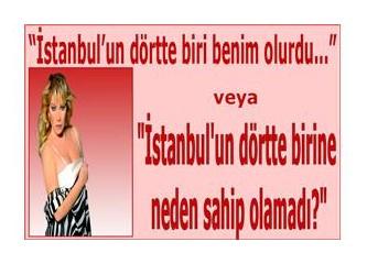 """""""İstanbul'un dörtte biri benim olurdu..."""" Veya; """"İstanbul'un dörtte birine neden sahip olamadı?"""""""