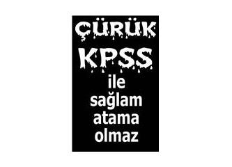 Çürük KPSS ile sağlam atama olmaz