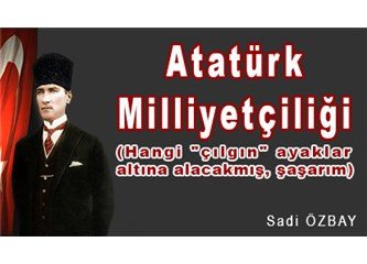 """Atatürk Milliyetçiliği (Hangi """"çılgın"""" ayaklar altına alacakmış, şaşarım)"""