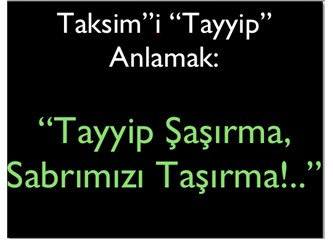 """Şaşkın AKP'liler """"Taksim""""i """"Tayyip"""" anladılar: """"Tayyip Şaşırma, Sabrımızı Taşırma!"""""""