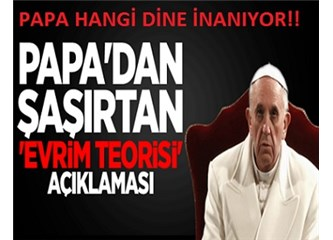 Darwinist, evrimi savunan bir Papa, eşcinselliğe ses çıkarmayan bir Papa!