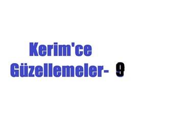 Kerim'ce güzellemeler -9 –