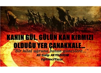 Kanın gül, gülün kan kırmızı olduğu yer Çanakkale…