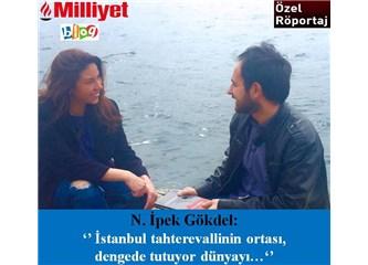 """N. İpek Gökdel: """"İstanbul tahterevallinin ortası, dengede tutuyor dünyayı…"""""""