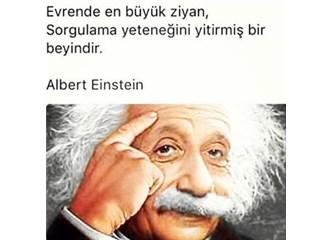 'Evrende en büyük ziyan,sorgulama yeteneğini yitirmiş bir beyindir.' Albert Einstein
