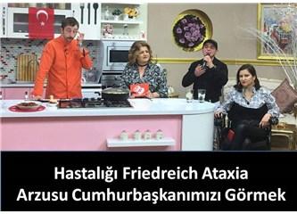 Hastalığı Friedreich Ataxia, Arzusu Cumhurbakanımızı Görmek